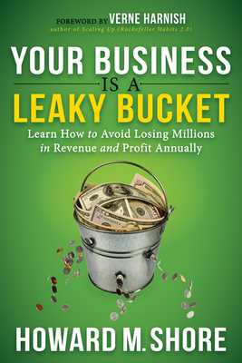 Your Business Is a Leaky Bucket: Learn How to Avoid Losing Millions in Revenue and Profit Annually - Shore, Howard