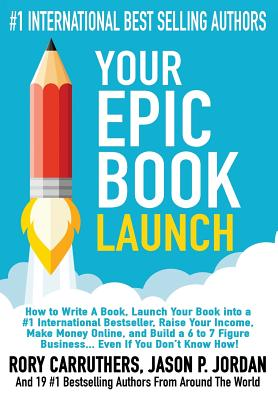 Your EPIC Book Launch: How to Write A Book, Launch Your Book into a #1 International Bestseller, Raise Your Income, Make Money Online, and Build a 6 to 7 Figure Business... Even If You Don't Know How - Carruthers, Rory, and Jordan, Jason P