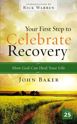 Your First Step to Celebrate Recovery: How God Can Heal Your Life - Baker, John, and Warren, Rick (Foreword by)