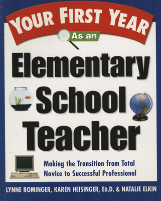 Your First Year as an Elementary School Teacher: Making the Transition from Total Novice to Successful Professional - Rominger, Lynne Marie, and Heisinger, Karen, and Elkin, Natalie