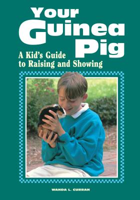 Your Guinea Pig: A Kid's Guide to Raising and Showing - Curran, Wanda L
