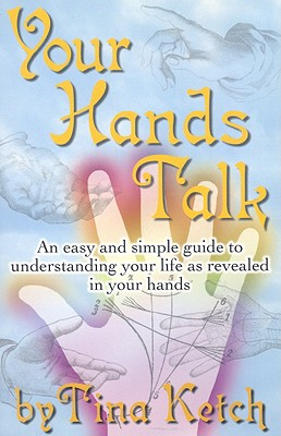 Your Hands Talk: An Easy and Simple Guide to Understanding Your Life as Revealed in Your Hands - Ketch, Tina