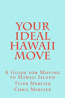 Your Ideal Hawaii Move: A Guide for Moving to Hawaii Island - Mercier, Tyler, and Mercier, Chris