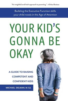 Your Kid's Gonna Be Okay: Building the Executive Function Skills Your Child Needs in the Age of Attention - Delman, Michael