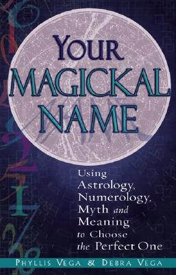 Your Magickal Name: Using Astrology, Numerology, Myth and Meaning to Choose the Perfect One - Vega, Phyllis