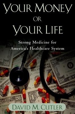 Your Money or Your Life: Strong Medicine for America's Health Care System - Cutler, David M