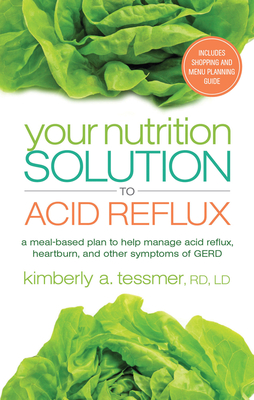 Your Nutrition Solution to Acid Reflux: A Meal-Based Plan to Help Manage Acid Reflux, Heartburn, and Other Symptoms of GERD - Tessmer, Kimberly A