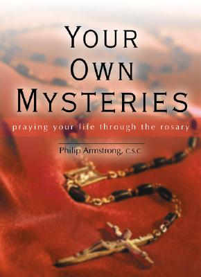 Your Own Mysteries: Praying Your Life Through the Rosary - Armstrong, Philip