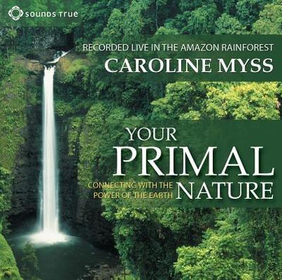 Your Primal Nature: Connecting with the Power of the Earth - Myss, Caroline, PhD (Read by)
