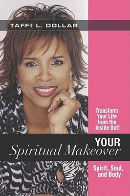 Your Spiritual Makeover: Experience the Beauty of a Balanced Life-- Spirit, Soul and Body - Dollar, Taffi L