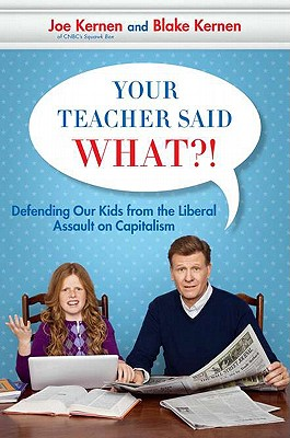 Your Teacher Said What?!: Defending Our Kids from the Liberal Assault on Capitalism - Kernen, Joe, and Kernen, Blake