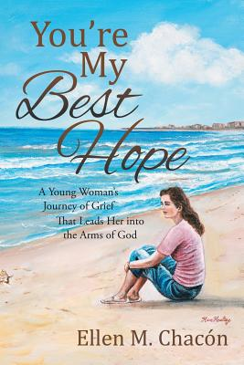 You're My Best Hope: A Young Woman's Journey of Grief That Leads Her Into the Arms of God - Chacon, Ellen M