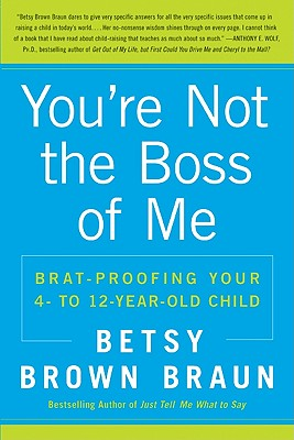 You're Not the Boss of Me: Brat-Proofing Your Four- To Twelve-Year-Old Child - Braun, Betsy Brown