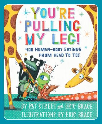 You're Pulling My Leg!: 400 Human-Body Sayings from Head to Toe - Street, Pat, and Brace, Eric