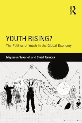 Youth Rising?: The Politics of Youth in the Global Economy - Sukarieh, Mayssoun, and Tannock, Stuart