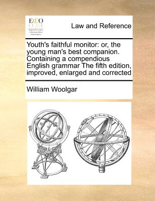 Youth's Faithful Monitor: Or, the Young Man's Best Companion. Containing a Compendious English Grammar the Fifth Edition, Improved, Enlarged and Corrected - Woolgar, William