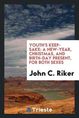 Youth's Keep-Sake: A New-Year, Christmas, and Birth-Day Present, for Both Sexes - Riker, John C