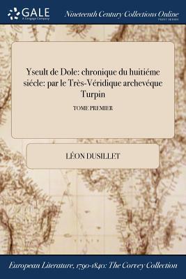 Yseult de Dole: Chronique Du Huitieme Siecle: Par Le Tres-Veridique Archeveque Turpin; Tome Second - Dusillet, Leon