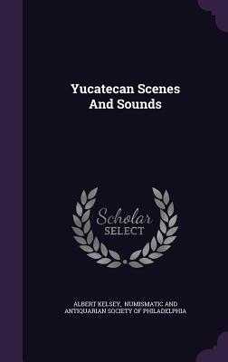 Yucatecan Scenes and Sounds - Kelsey, Albert, and Numismatic and Antiquarian Society of P (Creator)