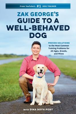 Zak George's Guide to a Well-Behaved Dog: Proven Solutions to the Most Common Training Problems for All Ages, Breeds, and Mixes - George, Zak, and Port, Dina Roth