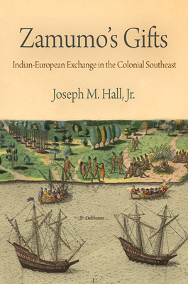 Zamumo's Gifts: Indian-European Exchange in the Colonial Southeast - Hall Jr, Joseph M