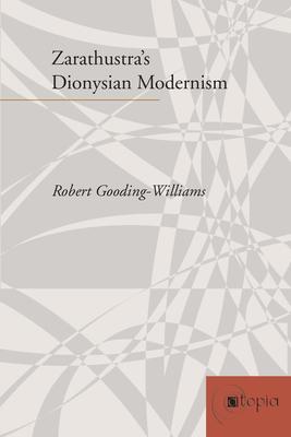 Zarathustra's Dionysian Modernism - Gooding-Williams, Robert