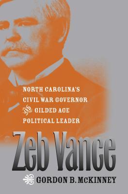 Zeb Vance: North Carolina's Civil War Governor and Gilded Age Political Leader - McKinney, Gordon B