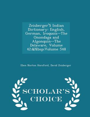 Zeisberger's Indian Dictionary: English, German, Iroquois--The Onondaga and Algonquin--The Delaware, Volume 42; Volume 548 - Scholar's Choice Edition - Horsford, Eben Norton