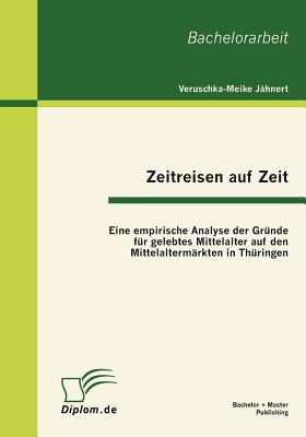 Zeitreisen Auf Zeit: Eine Empirische Analyse Der Gr Nde Fur Gelebtes Mittelalter Auf Den Mittelalterm Rkten in Th Ringen - J Hnert, Veruschka-Meike