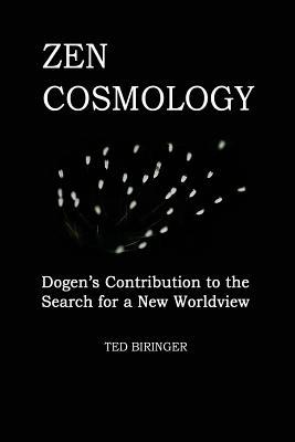 Zen Cosmology: Dogen's Contribution to the Search for a New Worldview: Dogen's Contribution to the Search for a New Worldview - Biringer, Ted, and Dogen, Eihei