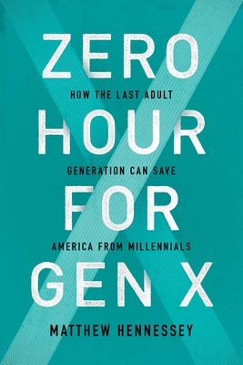 Zero Hour for Gen X: How the Last Adult Generation Can Save America from Millennials - Hennessey, Matthew