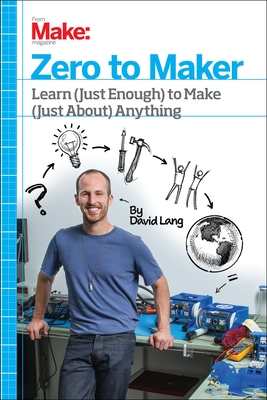 Zero to Maker: Learn (Just Enough) to Make (Just About) Anything - Lang, David