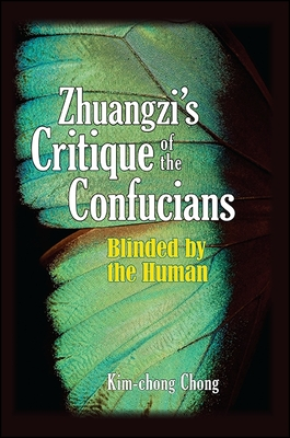 Zhuangzi's Critique of the Confucians: Blinded by the Human - Chong, Kim-Chong
