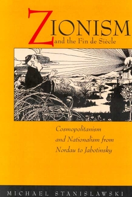 Zionism and the Fin de Siecle: Cosmopolitanism and Nationalism from Nordau to Jabotinsky - Stanislawski, Michael