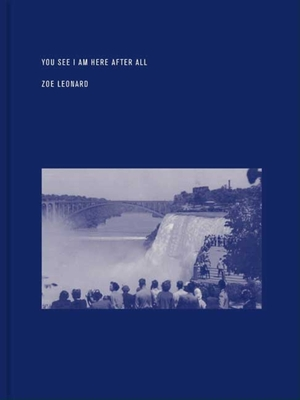 Zoe Leonard: You See I Am Here After All - Cooke, Lynne (Contributions by), and Reynolds, Ann (Contributions by), and Miller, Angela L (Contributions by)