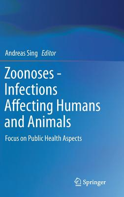 Zoonoses- Infections Affecting Humans and Animals: Focus on Public Health Aspects - Sing, Andreas (Editor)