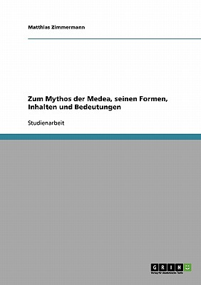 Zum Mythos Der Medea, Seinen Formen, Inhalten Und Bedeutungen - Zimmermann, Matthias