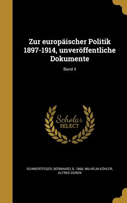 Zur Europaischer Politik 1897-1914, Unveroffentliche Dokumente; Band 4 - Schwertfeger, Bernhard B 1868 (Creator), and Kohler, Wilhelm, and Doren, Alfred