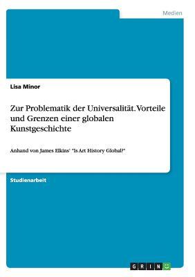 Zur Problematik Der Universalitat. Vorteile Und Grenzen Einer Globalen Kunstgeschichte - Minor, Lisa