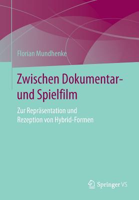 Zwischen Dokumentar- Und Spielfilm: Zur Reprasentation Und Rezeption Von Hybrid-Formen - Mundhenke, Florian